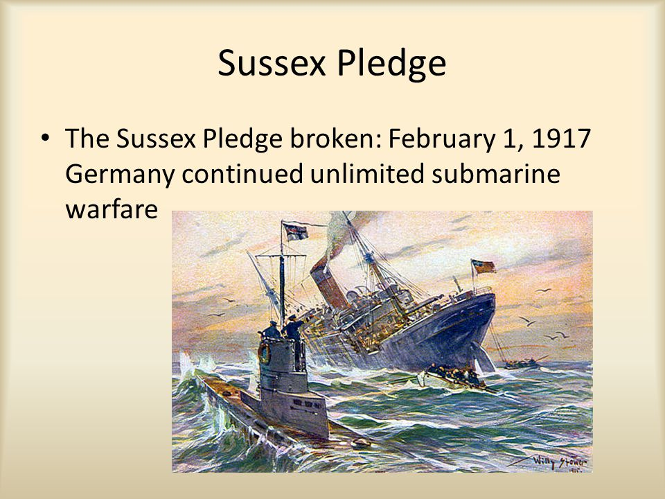Sussex Pledge The Sussex Pledge broken: February 1, 1917 Germany continued unlimited submarine warfare