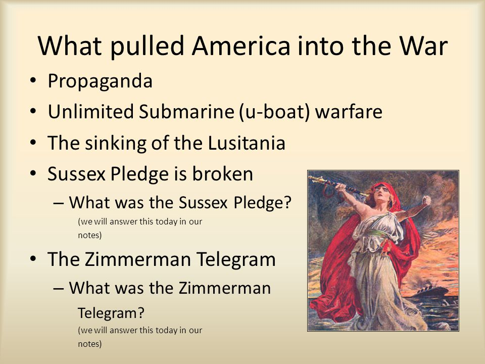 What pulled America into the War Propaganda Unlimited Submarine (u-boat) warfare The sinking of the Lusitania Sussex Pledge is broken – What was the S