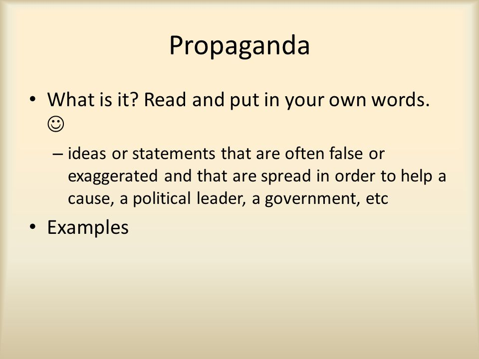 Propaganda What is it? Read and put in your own words. – ideas or statements that are often false or exaggerated and that are spread in order to help