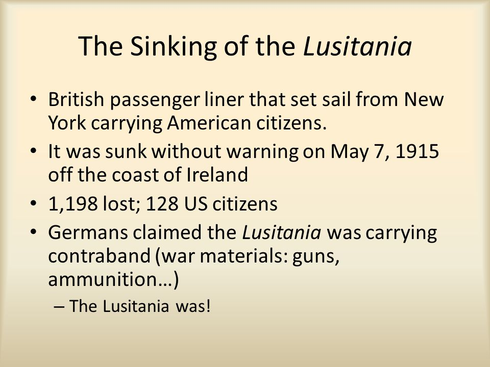 The Sinking of the Lusitania British passenger liner that set sail from New York carrying American citizens. It was sunk without warning on May 7, 191