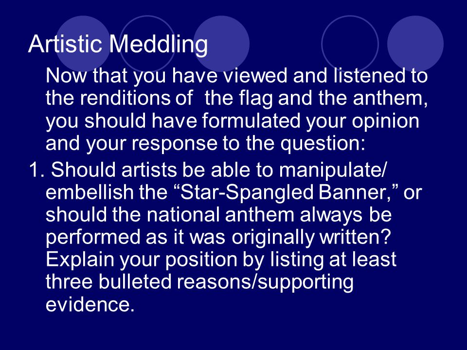 Artistic Meddling Now that you have viewed and listened to the renditions of the flag and the anthem, you should have formulated your opinion and your response to the question: 1.