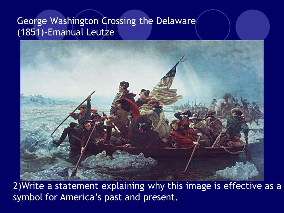 George Washington Crossing the Delaware (1851)-Emanual Leutze 2)Write a statement explaining why this image is effective as a symbol for America's past and present.