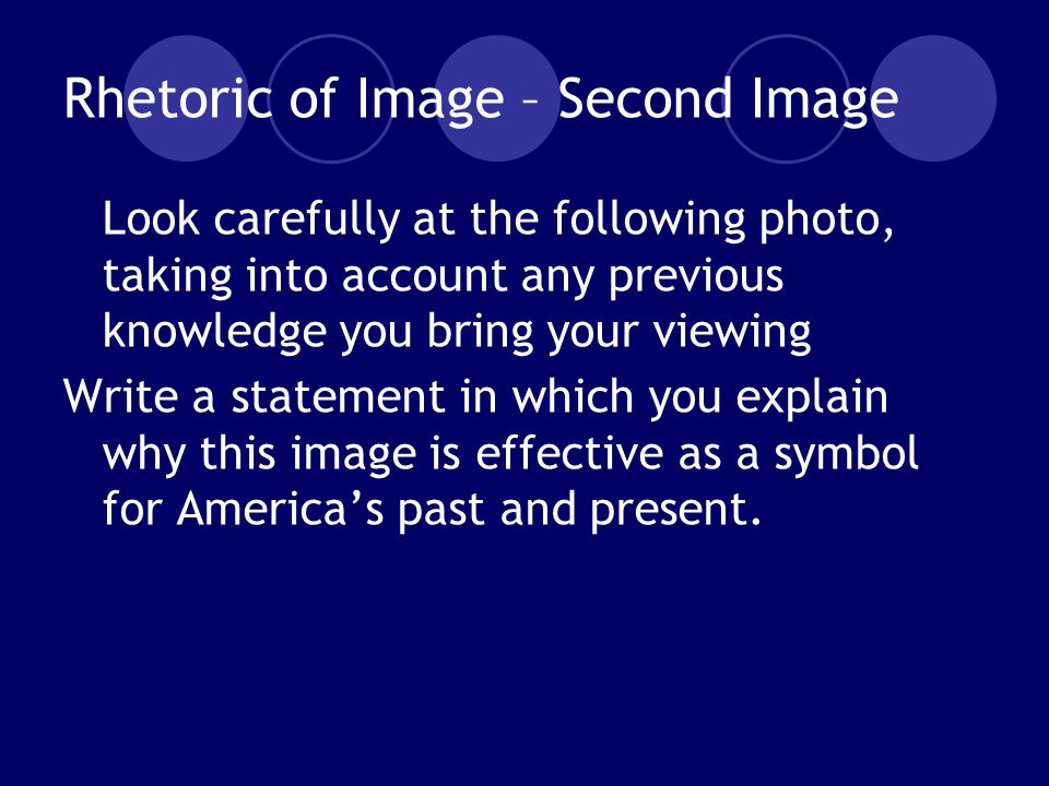 Rhetoric of Image – Second Image Look carefully at the following photo, taking into account any previous knowledge you bring your viewing Write a statement in which you explain why this image is effective as a symbol for America's past and present.
