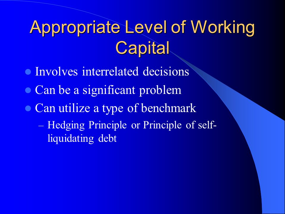 Appropriate Level of Working Capital Involves interrelated decisions Can be a significant problem Can utilize a type of benchmark – Hedging Principle or Principle of self- liquidating debt