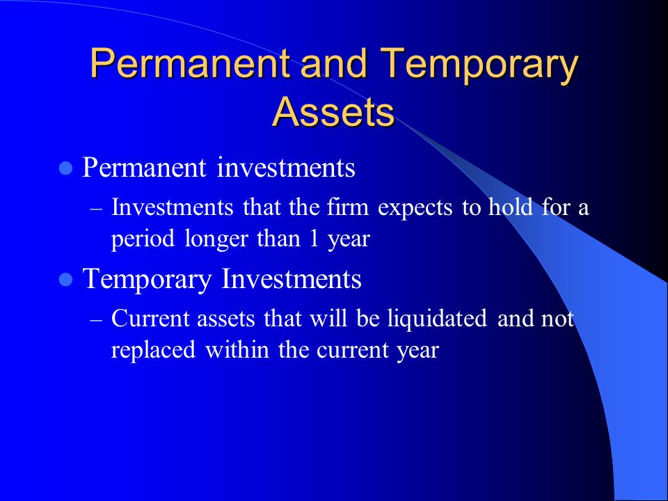 Permanent and Temporary Assets Permanent investments – Investments that the firm expects to hold for a period longer than 1 year Temporary Investments