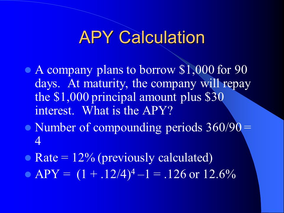 APY Calculation A company plans to borrow $1,000 for 90 days. At maturity, the company will repay the $1,000 principal amount plus $30 interest. What