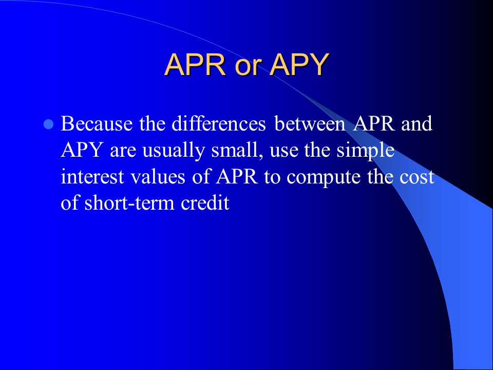 APR or APY Because the differences between APR and APY are usually small, use the simple interest values of APR to compute the cost of short-term cred
