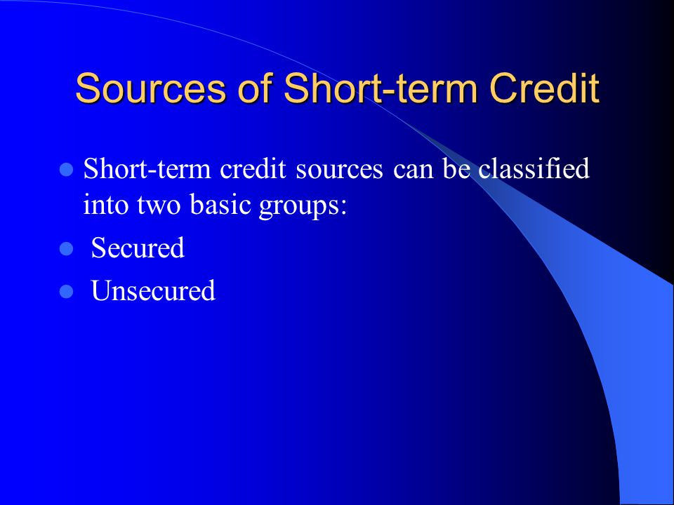 Sources of Short-term Credit Short-term credit sources can be classified into two basic groups: Secured Unsecured