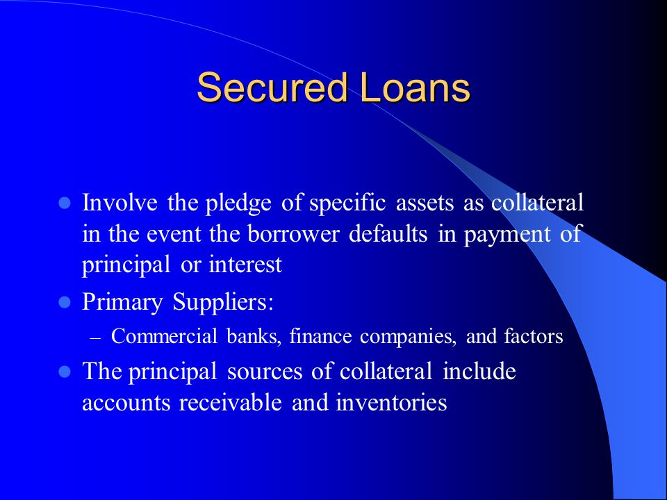 Secured Loans Involve the pledge of specific assets as collateral in the event the borrower defaults in payment of principal or interest Primary Suppliers: – Commercial banks, finance companies, and factors The principal sources of collateral include accounts receivable and inventories