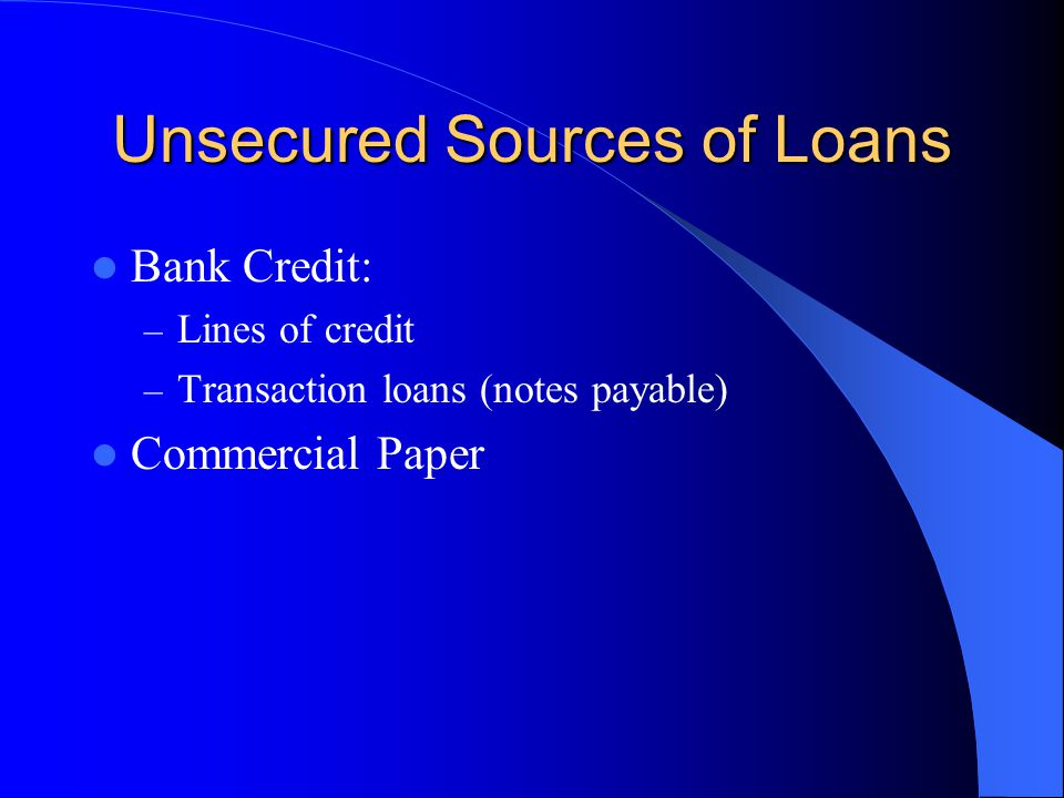 Unsecured Sources of Loans Bank Credit: – Lines of credit – Transaction loans (notes payable) Commercial Paper