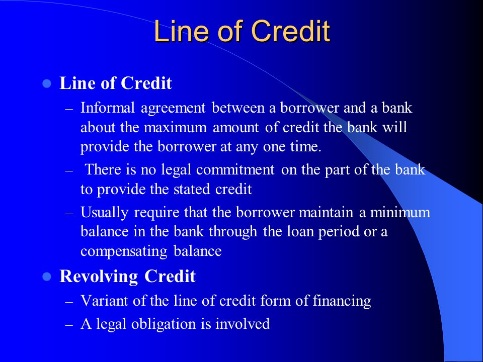 Line of Credit – Informal agreement between a borrower and a bank about the maximum amount of credit the bank will provide the borrower at any one time.