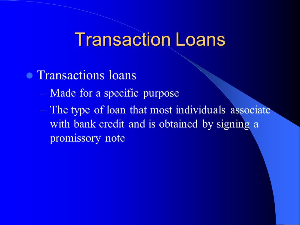 Transaction Loans Transactions loans – Made for a specific purpose – The type of loan that most individuals associate with bank credit and is obtained by signing a promissory note