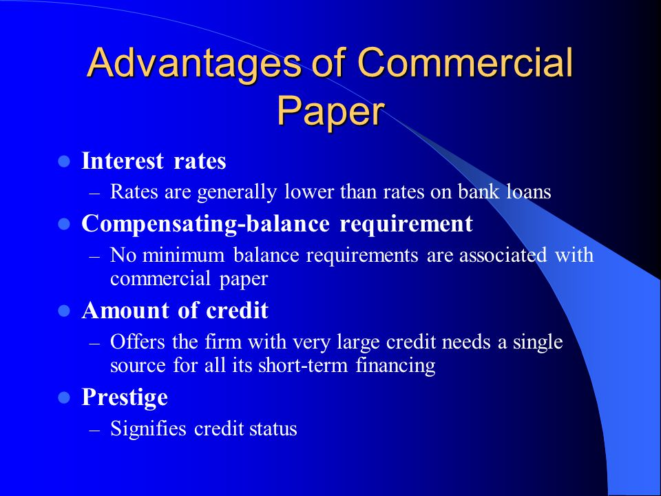 Advantages of Commercial Paper Interest rates – Rates are generally lower than rates on bank loans Compensating-balance requirement – No minimum balance requirements are associated with commercial paper Amount of credit – Offers the firm with very large credit needs a single source for all its short-term financing Prestige – Signifies credit status