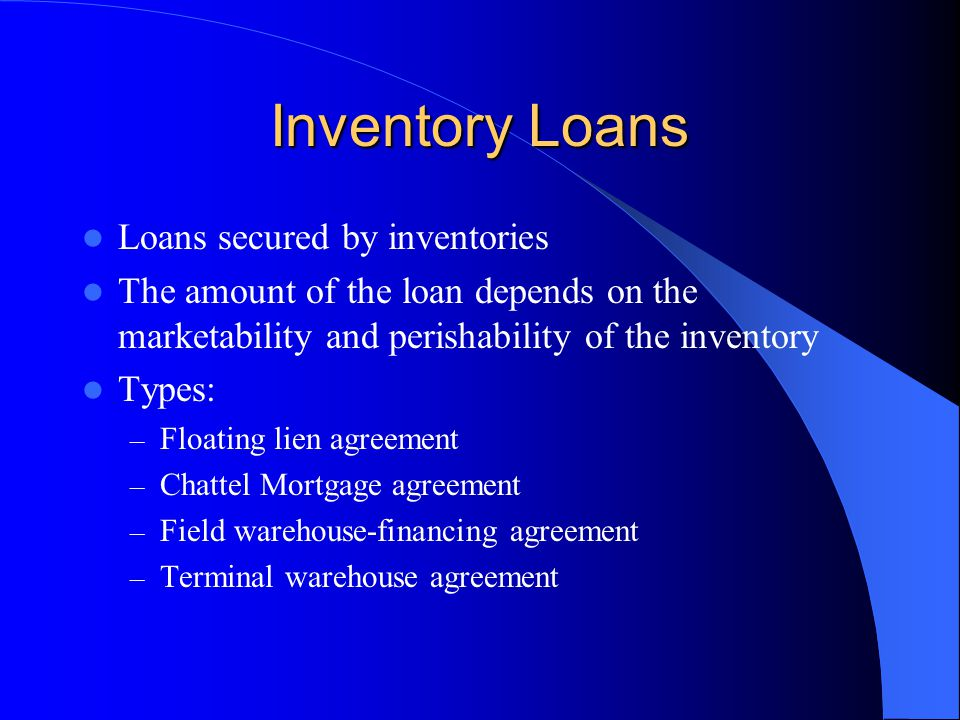 Inventory Loans Loans secured by inventories The amount of the loan depends on the marketability and perishability of the inventory Types: – Floating lien agreement – Chattel Mortgage agreement – Field warehouse-financing agreement – Terminal warehouse agreement