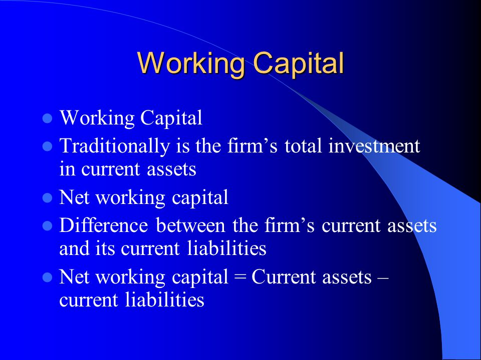 Working Capital Traditionally is the firm's total investment in current assets Net working capital Difference between the firm's current assets and its current liabilities Net working capital = Current assets – current liabilities