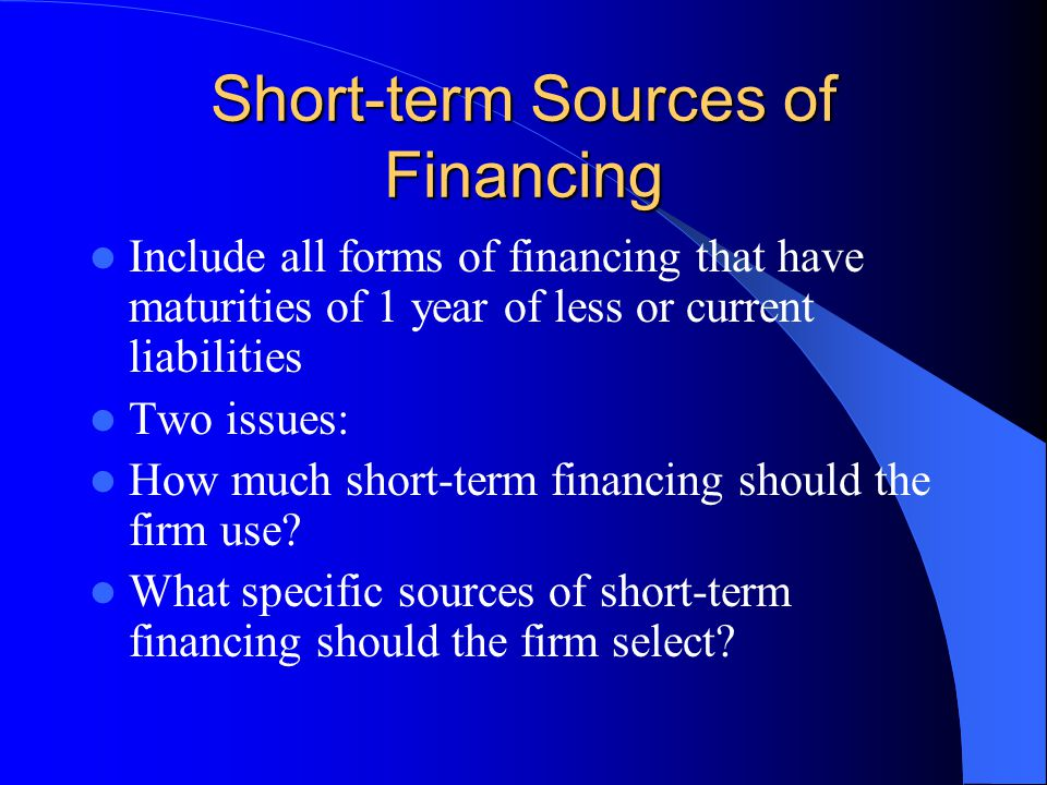 Short-term Sources of Financing Include all forms of financing that have maturities of 1 year of less or current liabilities Two issues: How much shor