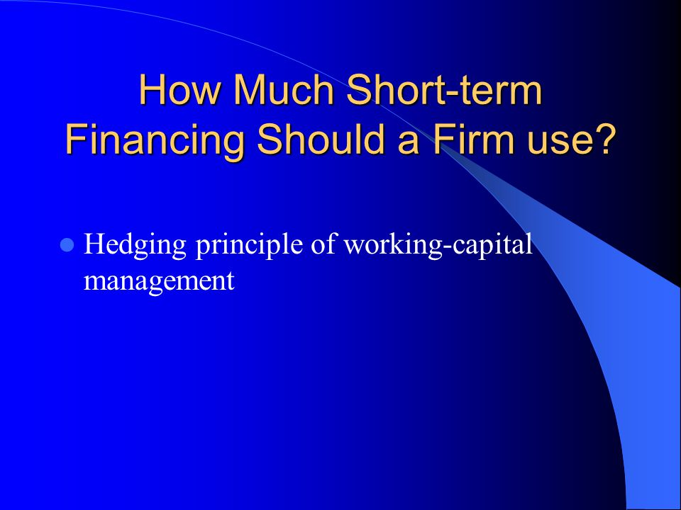 How Much Short-term Financing Should a Firm use? Hedging principle of working-capital management