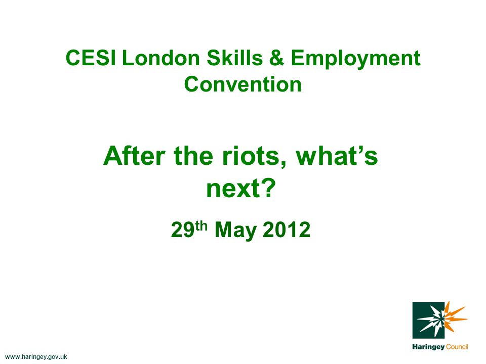 www.haringey.gov.uk CESI London Skills & Employment Convention 29 th May 2012 After the riots, what's next