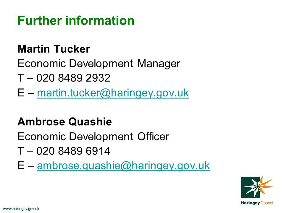 www.haringey.gov.uk Further information Martin Tucker Economic Development Manager T – 020 8489 2932 E – martin.tucker@haringey.gov.ukmartin.tucker@haringey.gov.uk Ambrose Quashie Economic Development Officer T – 020 8489 6914 E – ambrose.quashie@haringey.gov.ukambrose.quashie@haringey.gov.uk