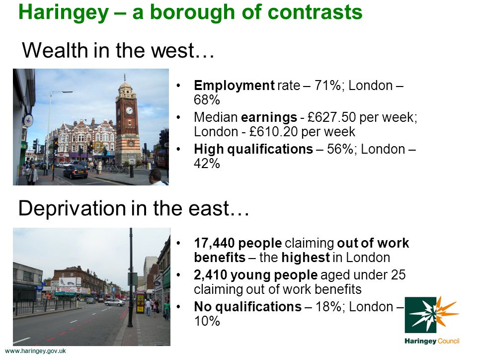 www.haringey.gov.uk Haringey – a borough of contrasts 17,440 people claiming out of work benefits – the highest in London 2,410 young people aged under 25 claiming out of work benefits No qualifications – 18%; London – 10% Employment rate – 71%; London – 68% Median earnings - £627.50 per week; London - £610.20 per week High qualifications – 56%; London – 42% Wealth in the west… Deprivation in the east…