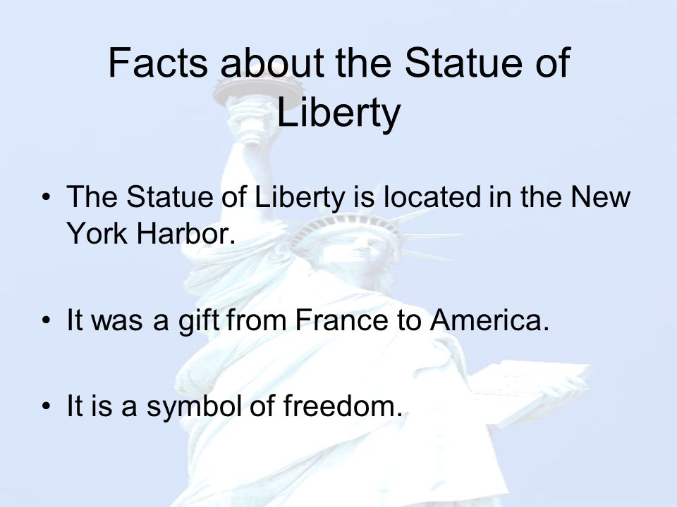Facts about the Statue of Liberty The Statue of Liberty is located in the New York Harbor. It was a gift from France to America. It is a symbol of fre