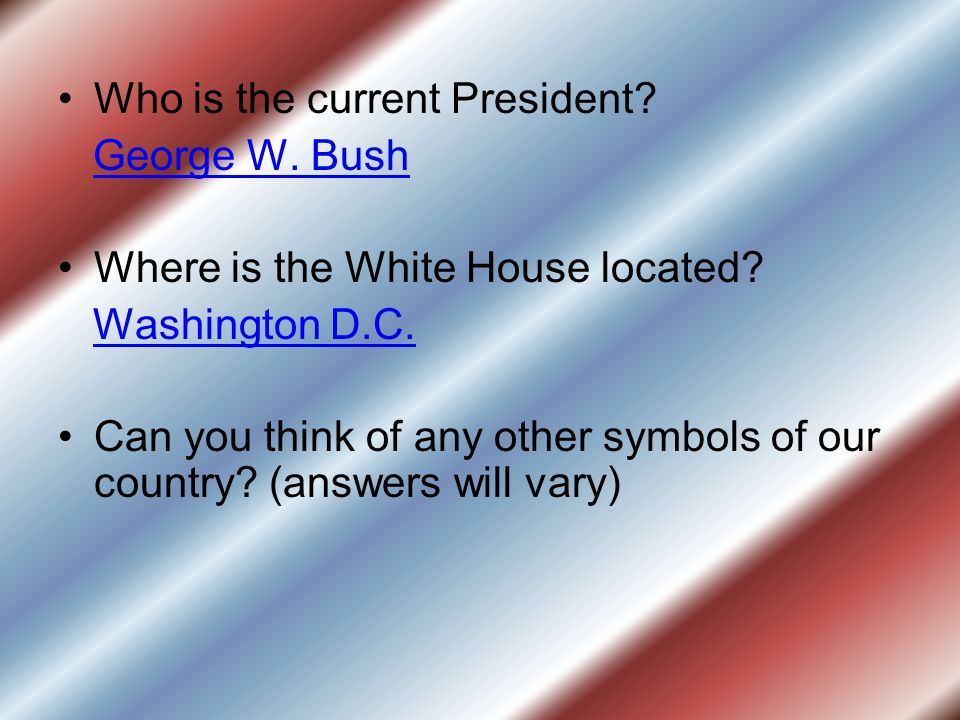 Who is the current President.George W. Bush Where is the White House located.