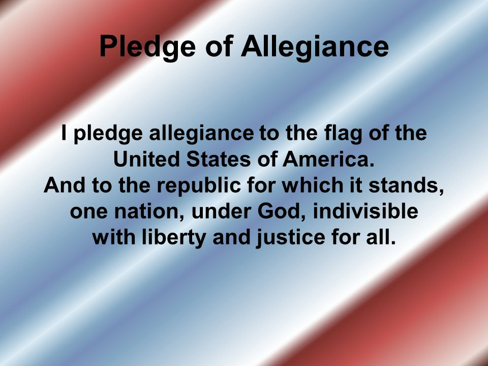 Pledge of Allegiance I pledge allegiance to the flag of the United States of America. And to the republic for which it stands, one nation, under God,