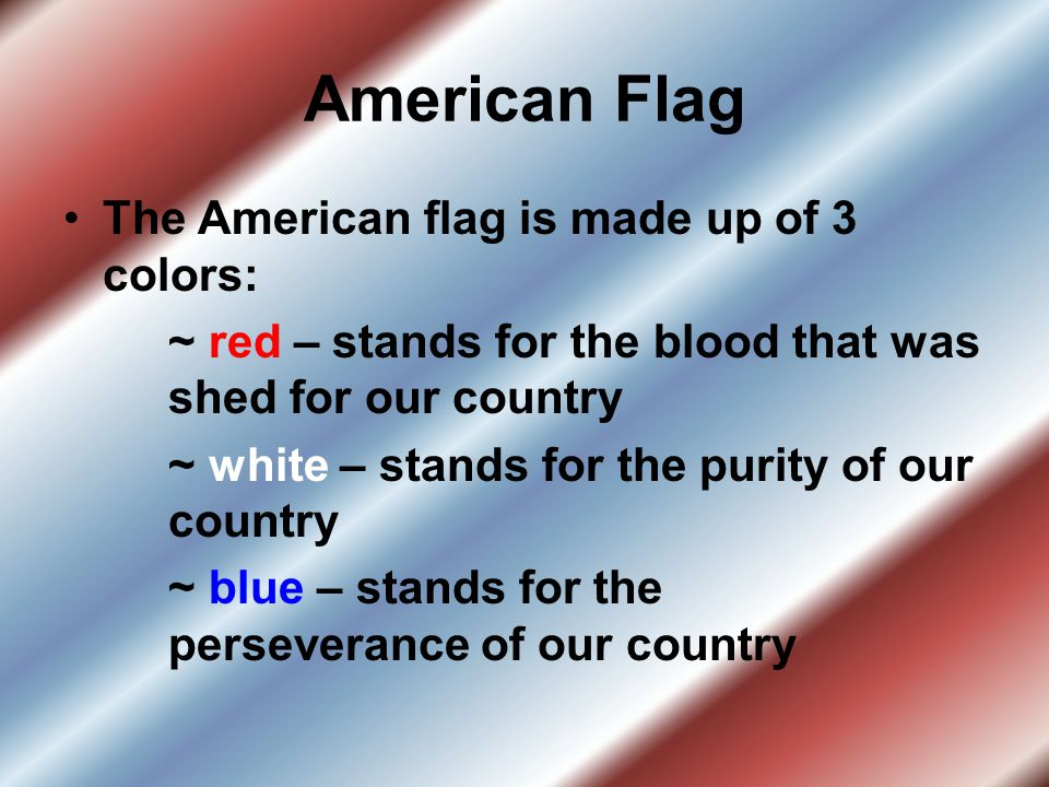 American Flag The American flag is made up of 3 colors: ~ red – stands for the blood that was shed for our country ~ white – stands for the purity of our country ~ blue – stands for the perseverance of our country