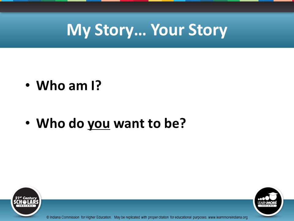 Who am I. Who do you want to be. My Story… Your Story © Indiana Commission for Higher Education.