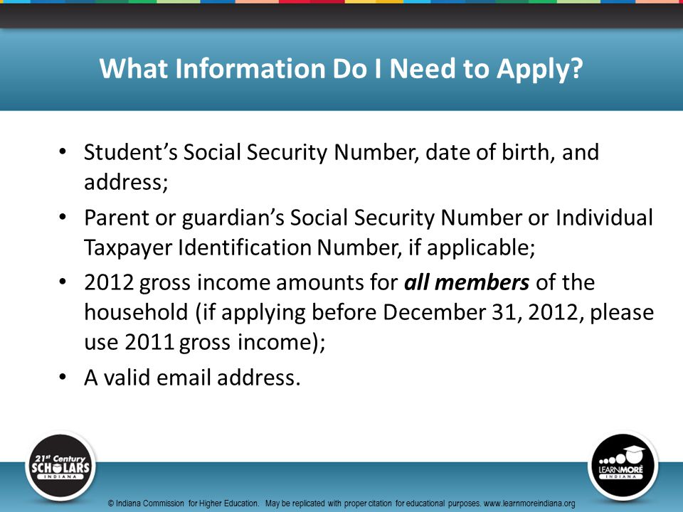Student's Social Security Number, date of birth, and address; Parent or guardian's Social Security Number or Individual Taxpayer Identification Number, if applicable; 2012 gross income amounts for all members of the household (if applying before December 31, 2012, please use 2011 gross income); A valid email address.