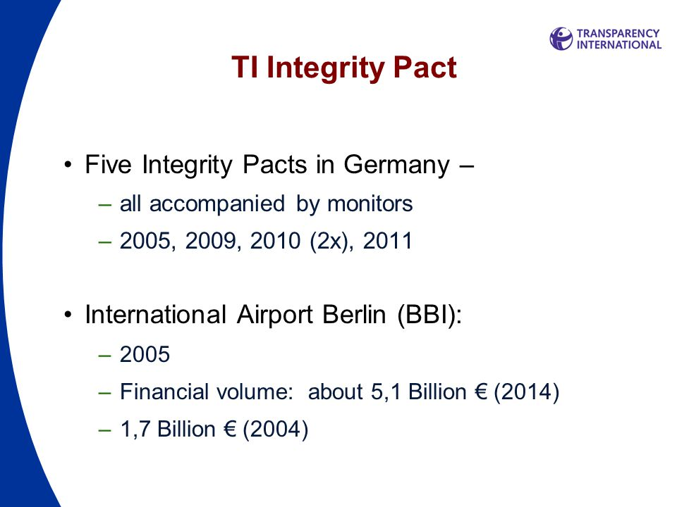 TI Integrity Pact Five Integrity Pacts in Germany – –all accompanied by monitors –2005, 2009, 2010 (2x), 2011 International Airport Berlin (BBI): –2005 –Financial volume: about 5,1 Billion € (2014) –1,7 Billion € (2004)