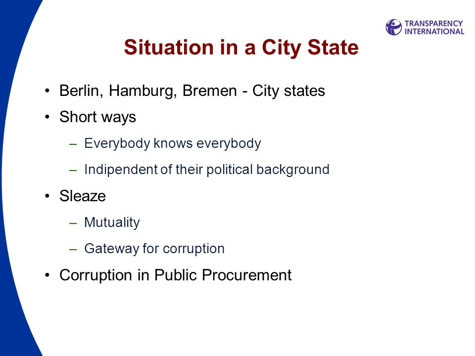 Situation in a City State Berlin, Hamburg, Bremen - City states Short ways –Everybody knows everybody –Indipendent of their political background Sleaze –Mutuality –Gateway for corruption Corruption in Public Procurement