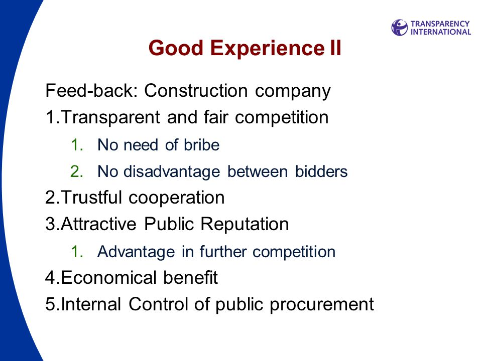 Good Experience II Feed-back: Construction company 1.Transparent and fair competition 1.No need of bribe 2.No disadvantage between bidders 2.Trustful cooperation 3.Attractive Public Reputation 1.Advantage in further competition 4.Economical benefit 5.Internal Control of public procurement