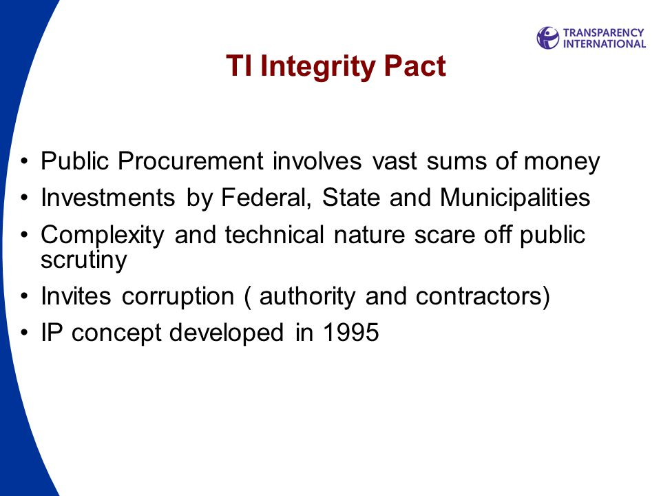 TI Integrity Pact Public Procurement involves vast sums of money Investments by Federal, State and Municipalities Complexity and technical nature scare off public scrutiny Invites corruption ( authority and contractors) IP concept developed in 1995