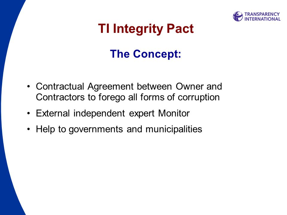 TI Integrity Pact The Objective: Make Bidders/Contractors refrain from corruption Help Authorities to avoid damage from corruption Restore public trust in government