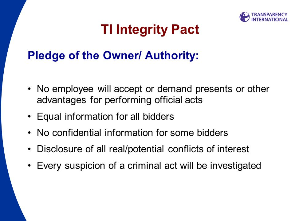 TI Integrity Pact Pledge of the Owner/ Authority: No employee will accept or demand presents or other advantages for performing official acts Equal information for all bidders No confidential information for some bidders Disclosure of all real/potential conflicts of interest Every suspicion of a criminal act will be investigated