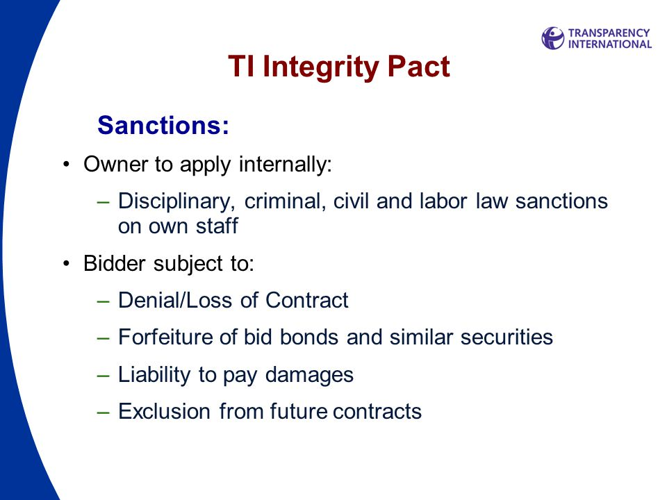 TI Integrity Pact Sanctions: Owner to apply internally: –Disciplinary, criminal, civil and labor law sanctions on own staff Bidder subject to: –Denial/Loss of Contract –Forfeiture of bid bonds and similar securities –Liability to pay damages –Exclusion from future contracts