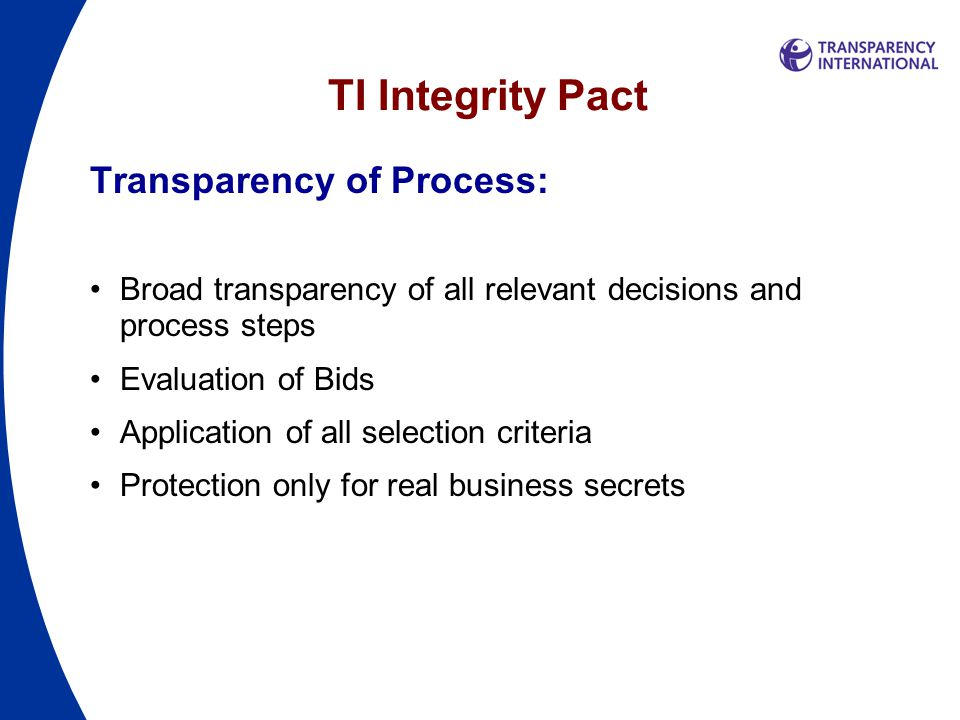 TI Integrity Pact Transparency of Process: Broad transparency of all relevant decisions and process steps Evaluation of Bids Application of all selection criteria Protection only for real business secrets