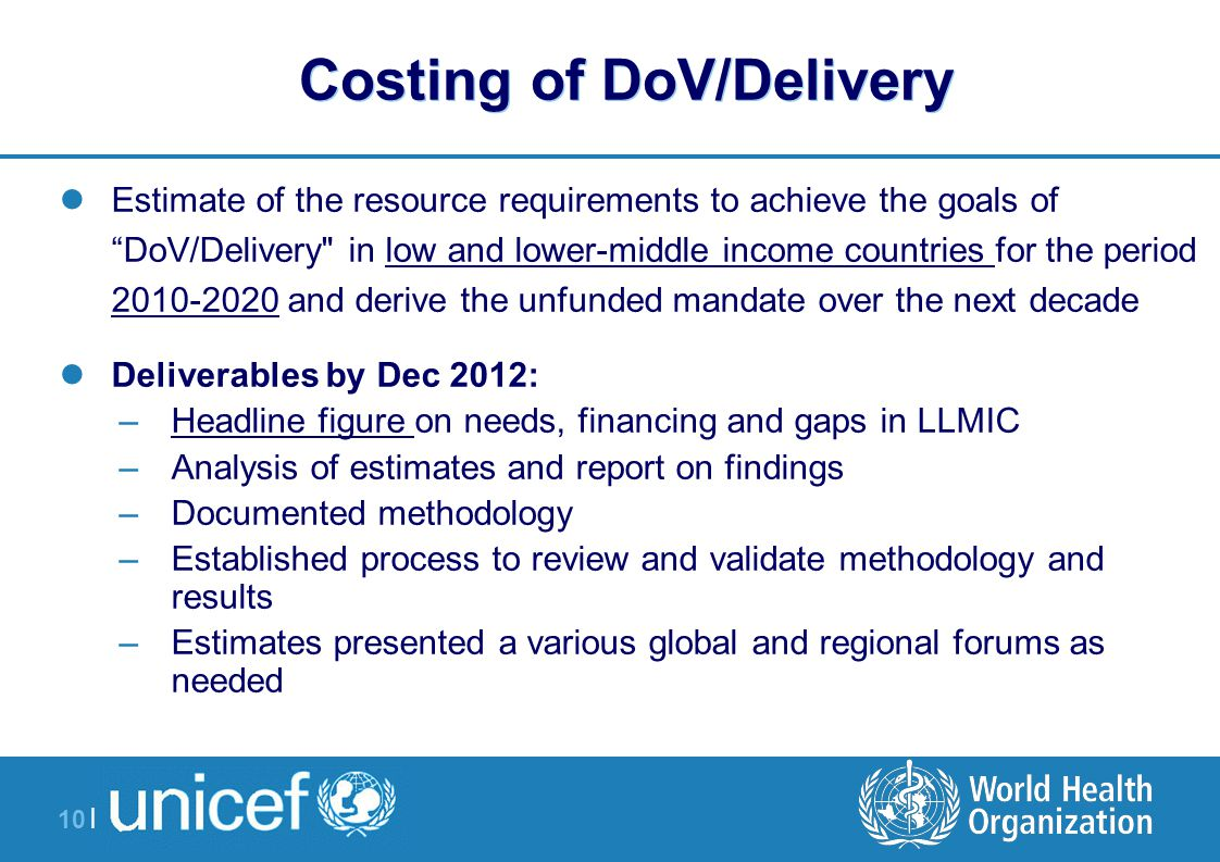 10 | Costing of DoV/Delivery Estimate of the resource requirements to achieve the goals of DoV/Delivery in low and lower-middle income countries for the period 2010-2020 and derive the unfunded mandate over the next decade Deliverables by Dec 2012: –Headline figure on needs, financing and gaps in LLMIC –Analysis of estimates and report on findings –Documented methodology –Established process to review and validate methodology and results –Estimates presented a various global and regional forums as needed