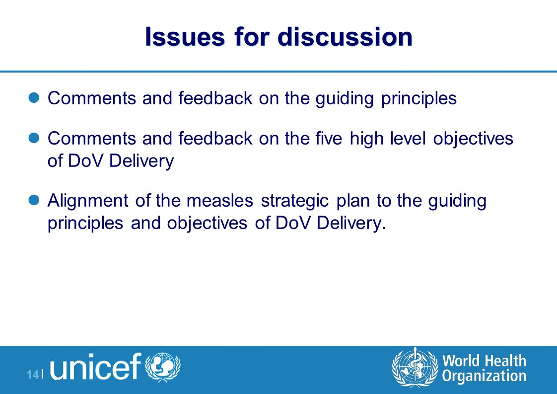 14 | Issues for discussion Comments and feedback on the guiding principles Comments and feedback on the five high level objectives of DoV Delivery Alignment of the measles strategic plan to the guiding principles and objectives of DoV Delivery.