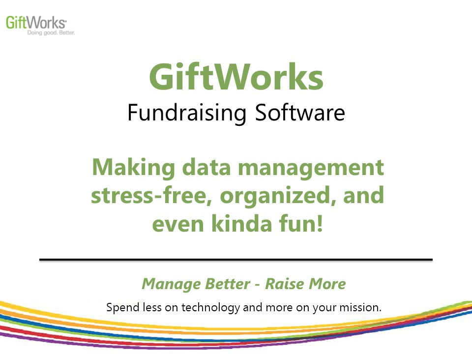 GiftWorks Fundraising Software Manage Better - Raise More Spend less on technology and more on your mission.
