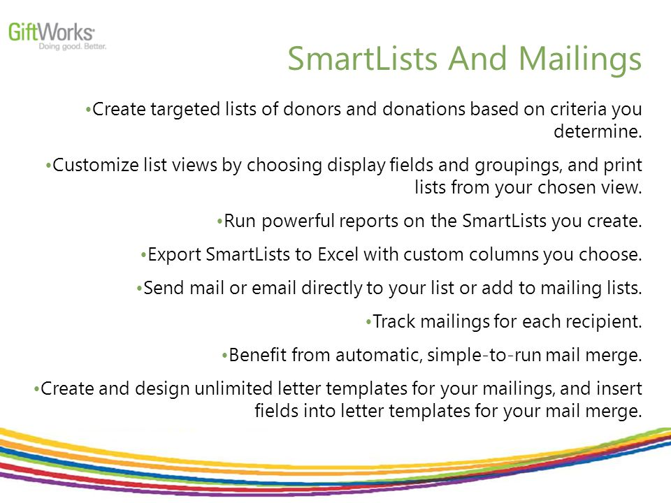 SmartLists And Mailings Create targeted lists of donors and donations based on criteria you determine.