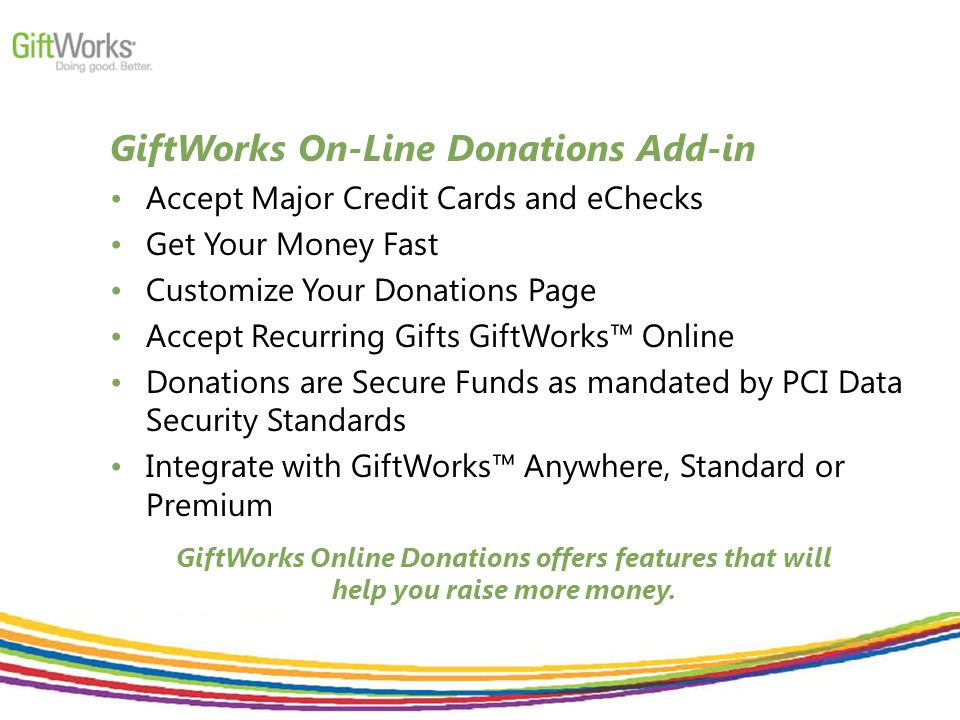 GiftWorks On-Line Donations Add-in Accept Major Credit Cards and eChecks Get Your Money Fast Customize Your Donations Page Accept Recurring Gifts GiftWorks™ Online Donations are Secure Funds as mandated by PCI Data Security Standards Integrate with GiftWorks™ Anywhere, Standard or Premium GiftWorks Online Donations offers features that will help you raise more money.