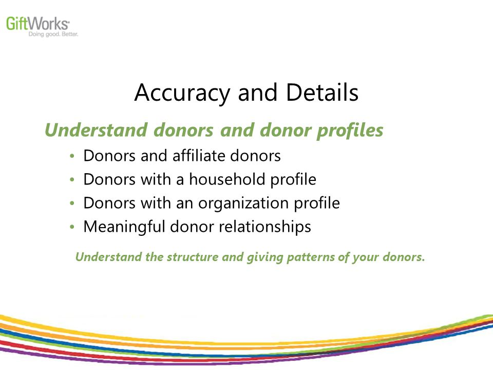 Accuracy and Details Understand donors and donor profiles Donors and affiliate donors Donors with a household profile Donors with an organization prof