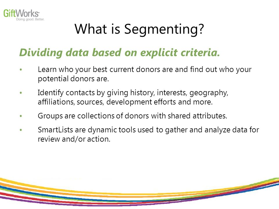 What is Segmenting. Dividing data based on explicit criteria.