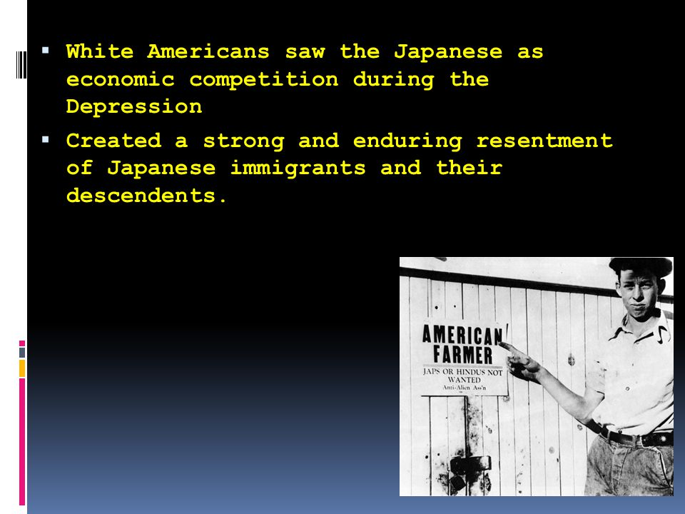 Anti-Japanese began with Japanese immigration in the 1890s  Americans called this the Yellow Flood  Over 100,000 Japanese immigrated