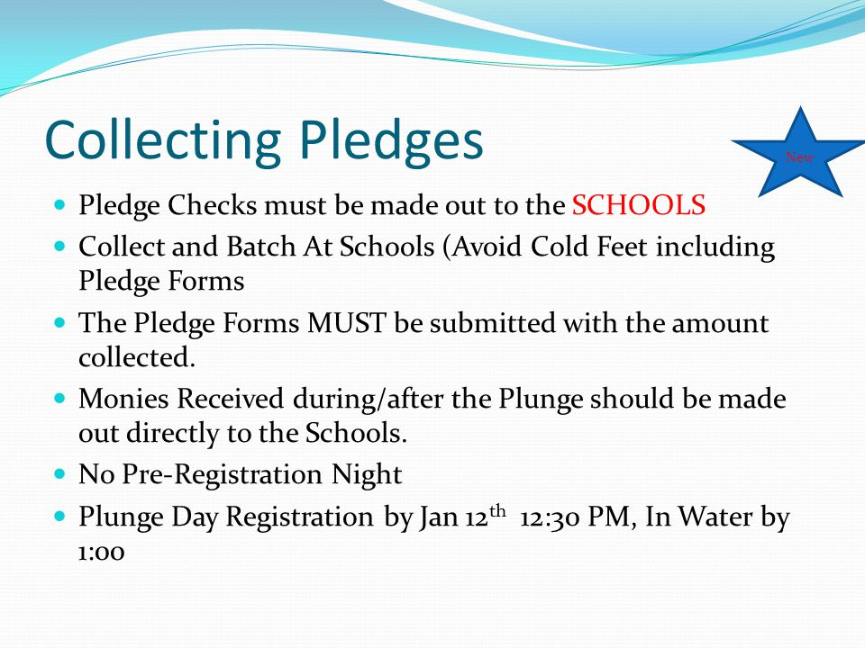 Collecting Pledges Pledge Checks must be made out to the SCHOOLS Collect and Batch At Schools (Avoid Cold Feet including Pledge Forms The Pledge Forms MUST be submitted with the amount collected.
