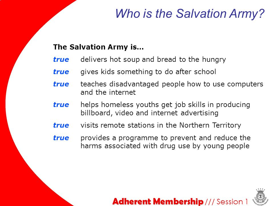 The Salvation Army is… false discriminates against people according to gender, race or socioeconomic status true provides an environment for people to explore their faith true provides a project to prevent and reduce chroming (inhalation of solvents, paints and glue) true officiates at weddings and funerals false focuses solely on the spiritual well-being of people Adherent Membership Adherent Membership /// Session 1 Who is the Salvation Army?
