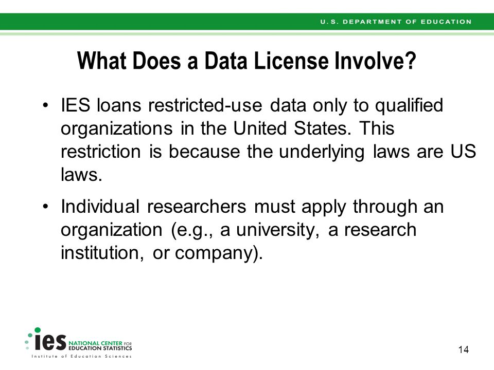 What Does a Data License Involve? IES loans restricted-use data only to qualified organizations in the United States. This restriction is because the