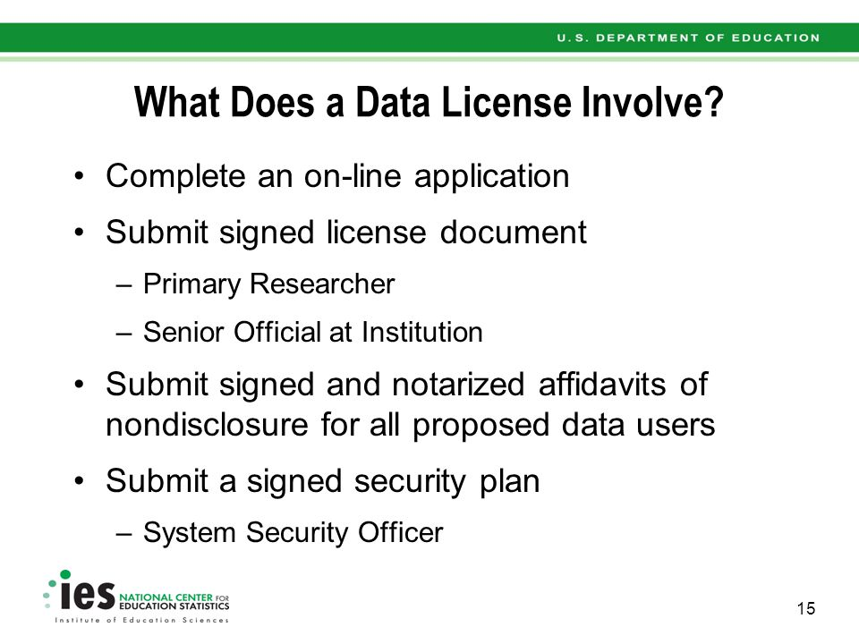 What Does a Data License Involve? Complete an on-line application Submit signed license document –Primary Researcher –Senior Official at Institution S
